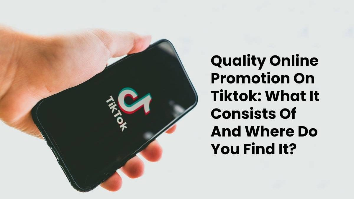 Quality Online Promotion On Tiktok: What It Consists Of And Where Do You Find It?
