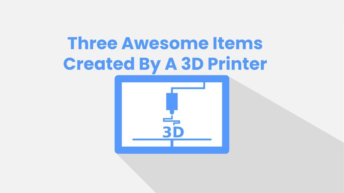 Three Awesome Items Created By A 3D Printer