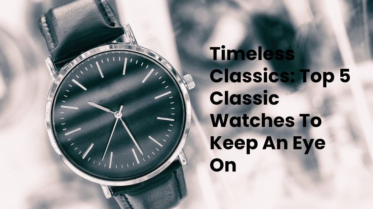 Timeless Classics: Top 5 Classic Watches To Keep An Eye On