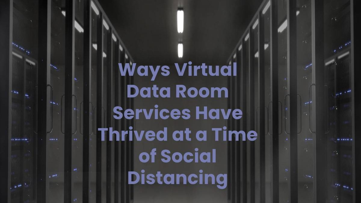 Ways Virtual Data Room Services Have Thrived at a Time of Social Distancing