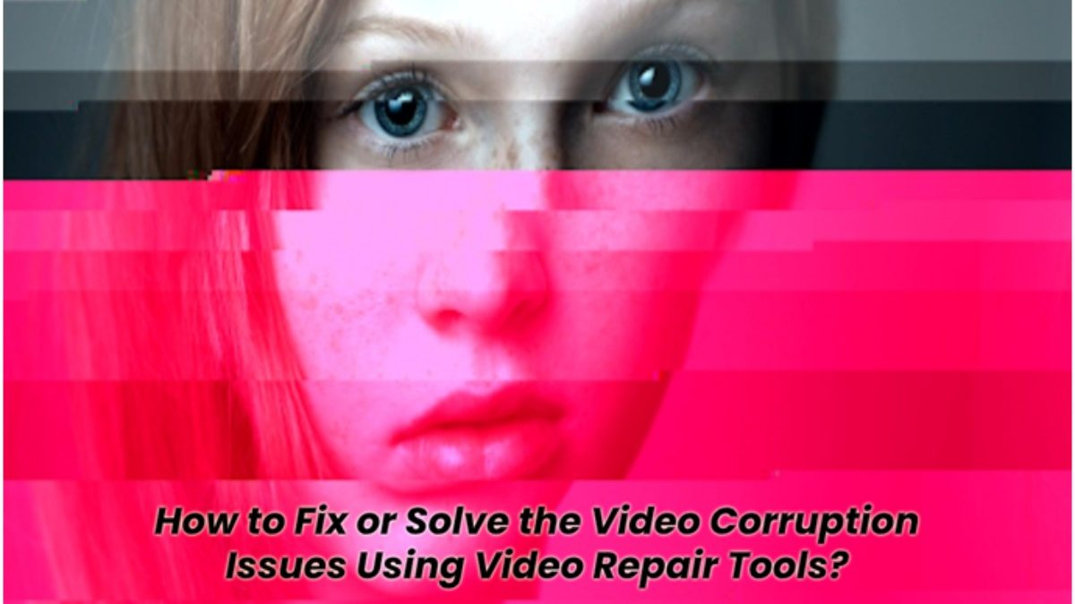 How to Fix or Solve the Video Corruption Issues Using Video Repair Tools?