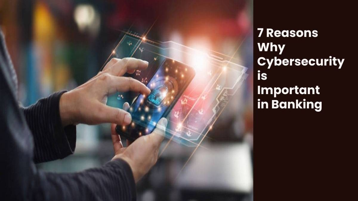 7 Reasons Why Cybersecurity is Important in Banking