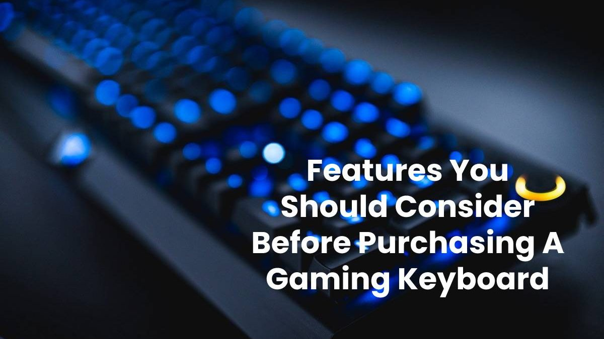 Features You Should Consider Before Purchasing A Gaming Keyboard