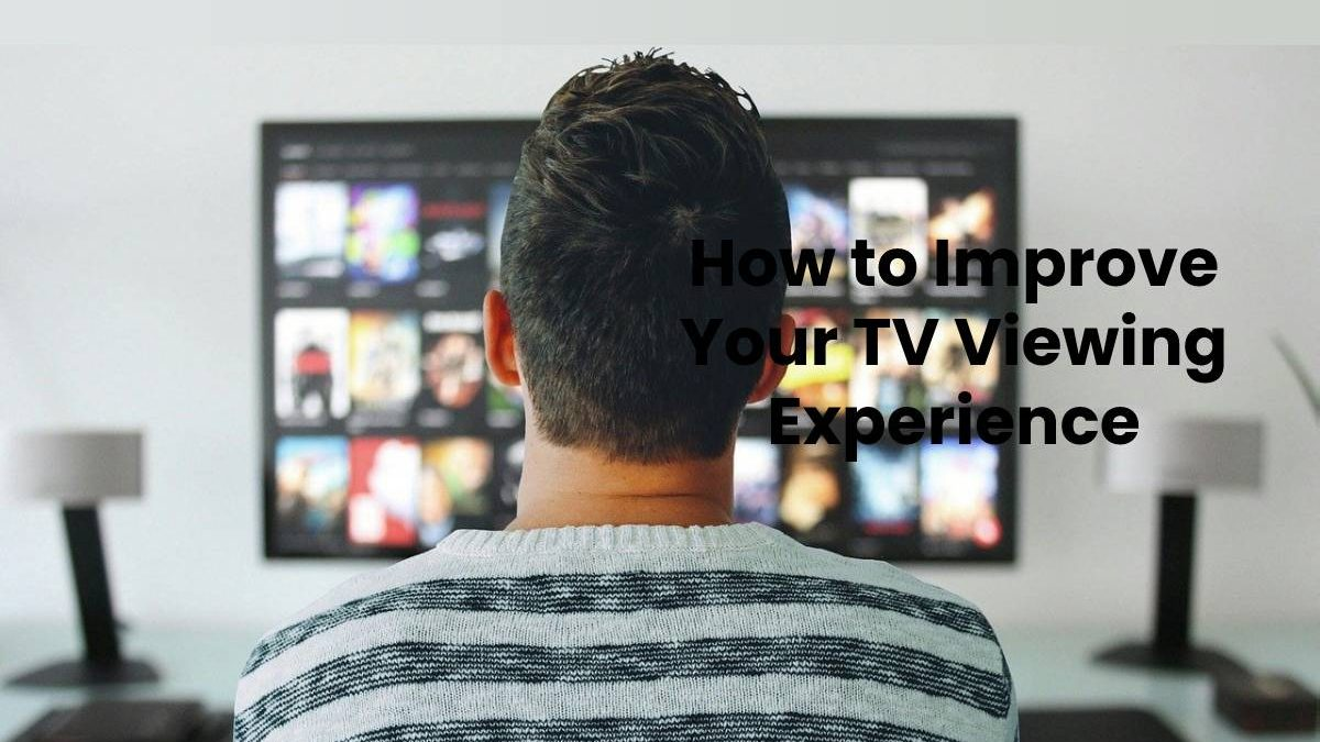 How to Improve Your TV Viewing Experience