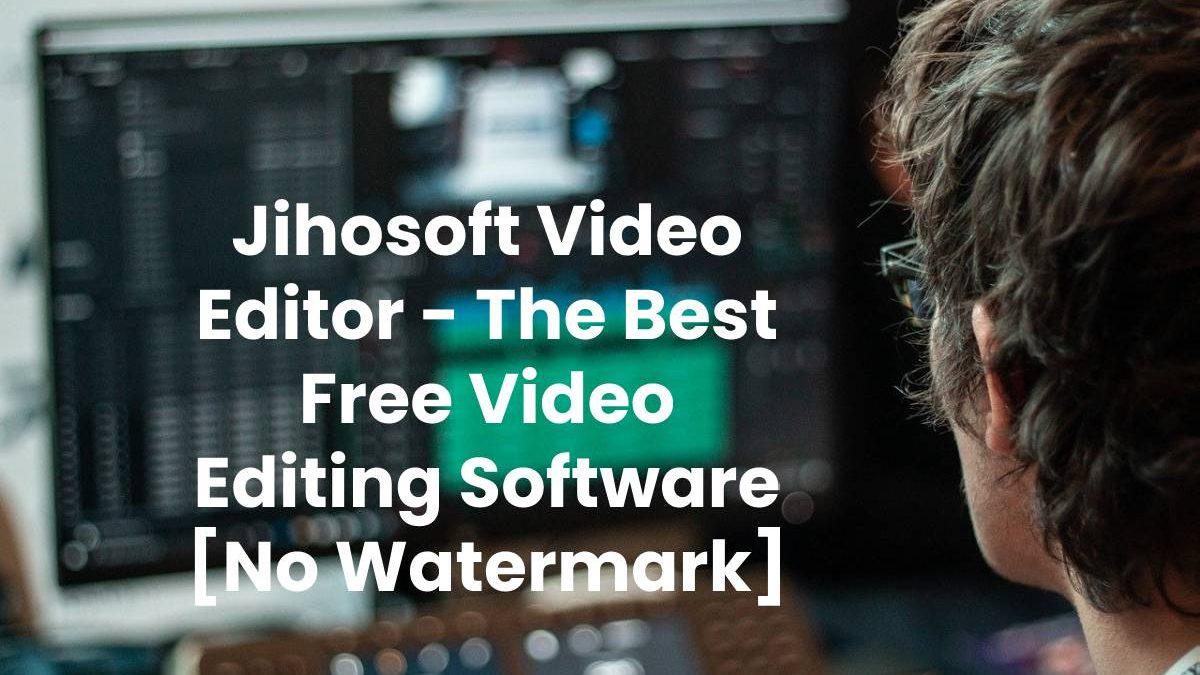 Jihosoft Video Editor – The Best Free Video Editing Software [No Watermark]