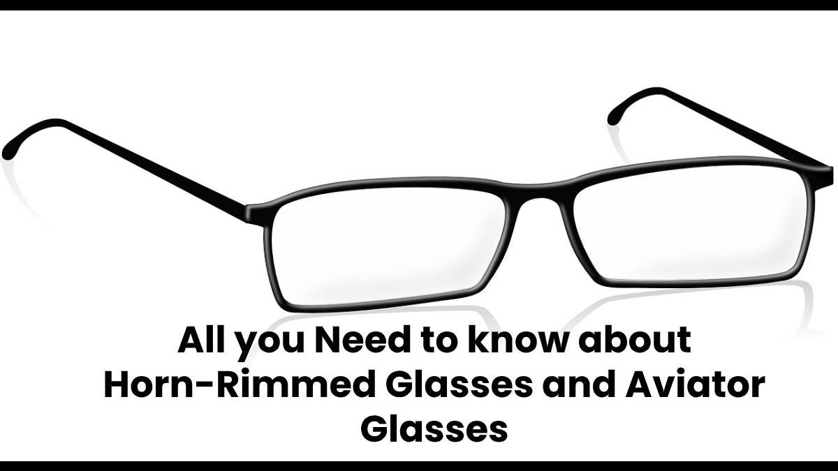 All you Need to know about Horn-Rimmed Glasses and Aviator Glasses