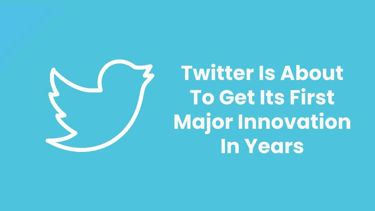 Twitter Is About To Get Its First Major Innovation In Years