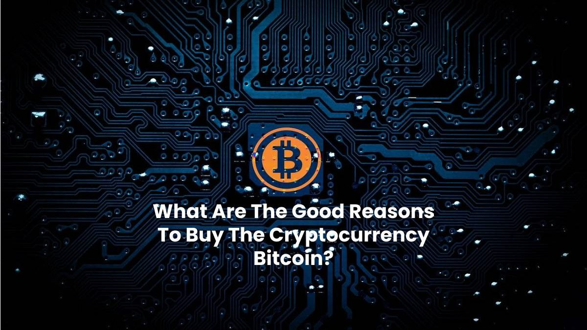 What Are The Good Reasons To Buy The Cryptocurrency Bitcoin?