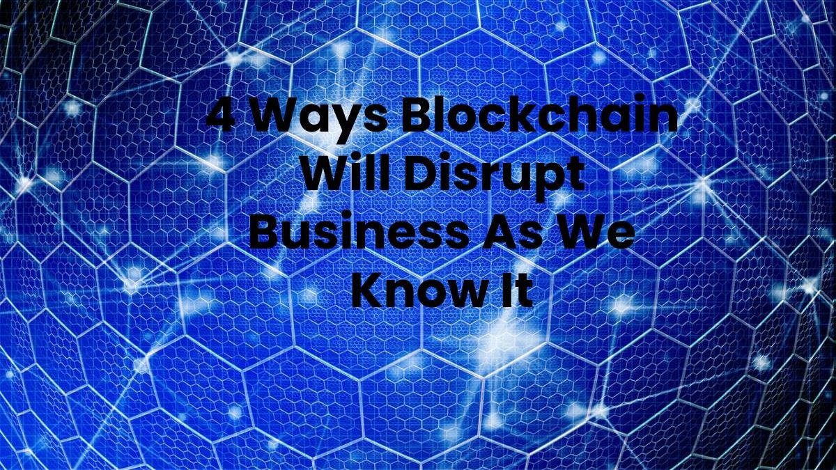 4 Ways Blockchain Will Disrupt Business As We Know It