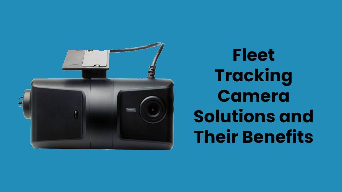 Fleet Tracking Camera Solutions and Their Benefits