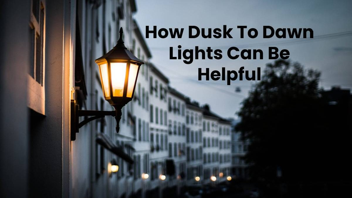 How Dusk To Dawn Lights Can Be Helpful