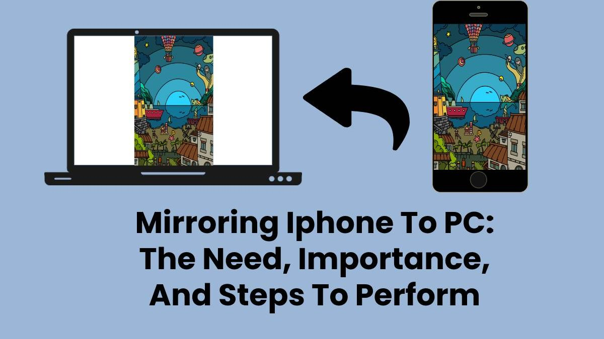 Mirroring Iphone To PC: The Need, Importance, And Steps To Perform
