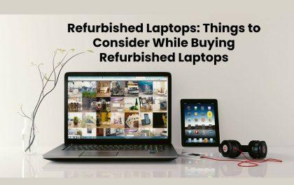 Refurbished Laptops: Things to Consider While Buying Refurbished Laptops