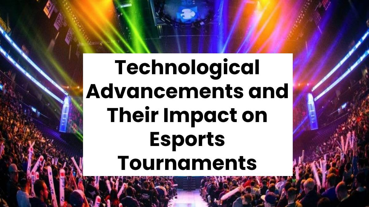 Technological Advancements and Their Impact on Esports Tournaments