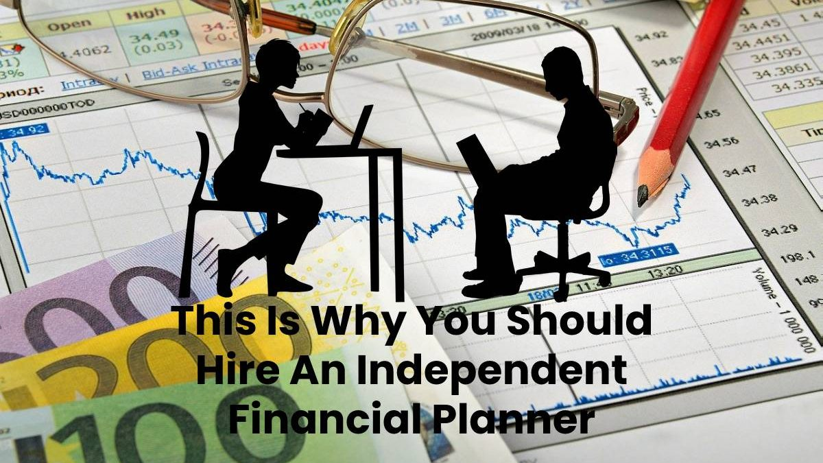 This Is Why You Should Hire An Independent Financial Planner
