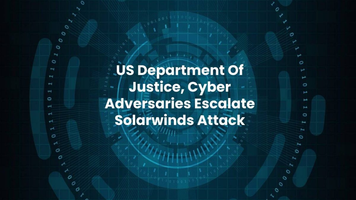 US Department Of Justice, Cyber Adversaries Escalate Solarwinds Attack