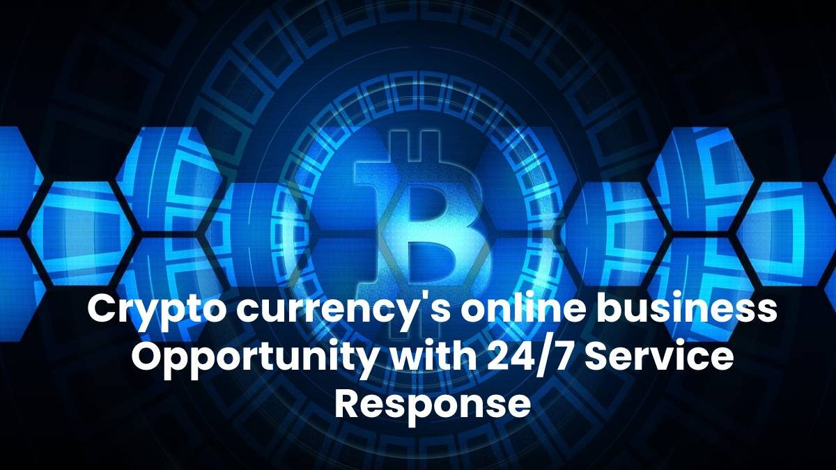 Crypto currency's online business Opportunity with 24/7 Service Response
