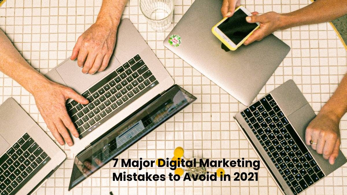 7 Major Digital Marketing Mistakes to Avoid in 2021