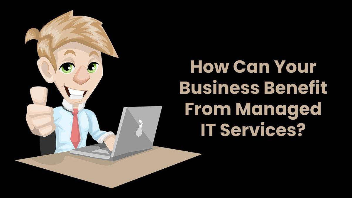 How Can Your Business Benefit From Managed IT Services?