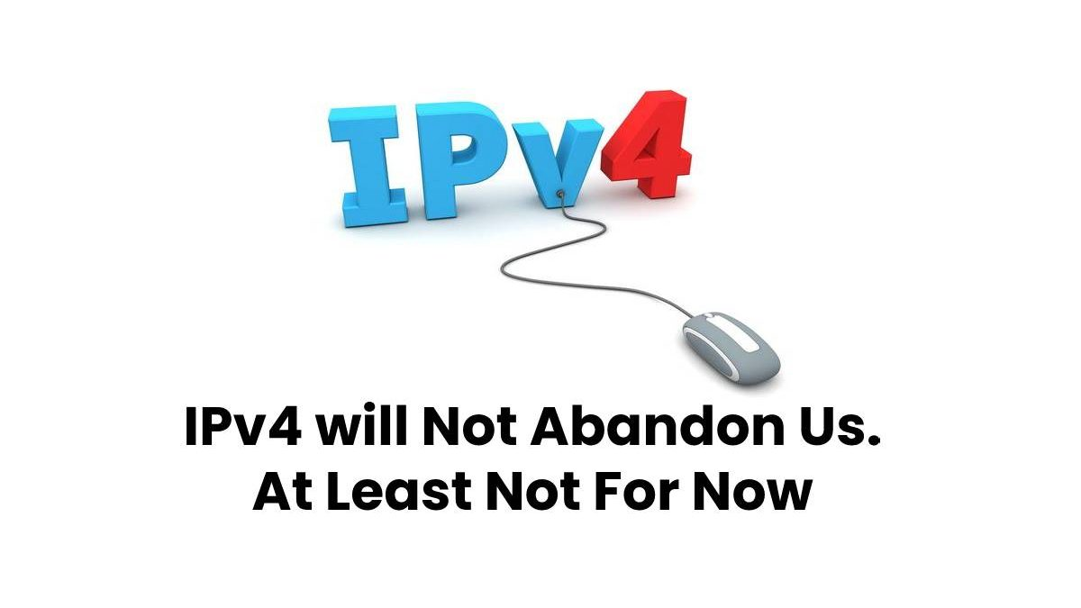 IPv4 Will Not Abandon Us. At Least Not For Now