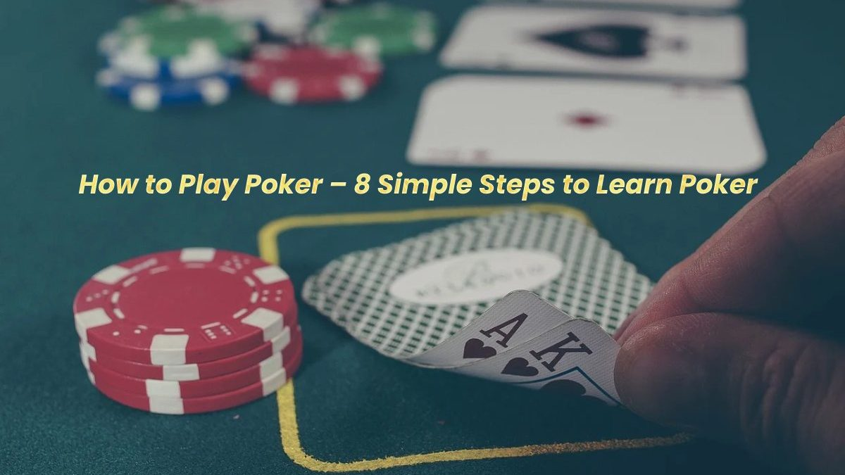 How to Play Poker – 8 Simple Steps to Learn Poker
