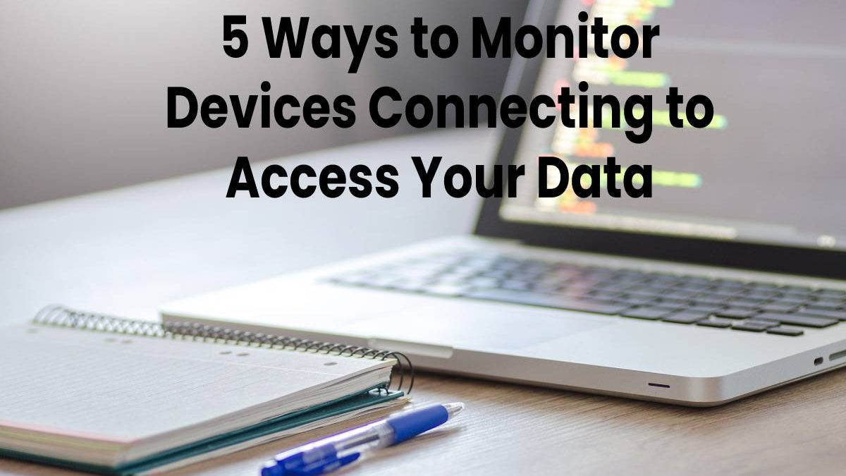5 Ways to Monitor Devices Connecting to Access Your Data