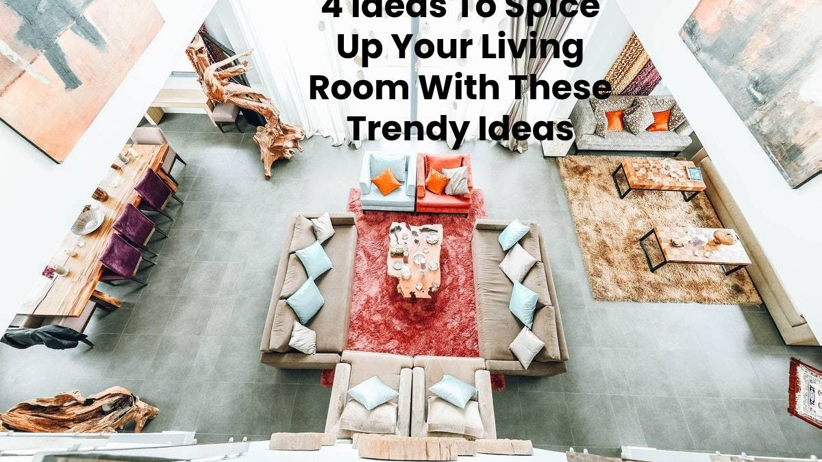 4 Ideas To Spice Up Your Living Room With These Trendy Ideas