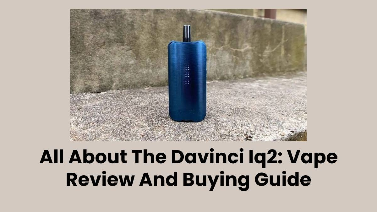 All About The Davinci Iq2: Vape Review And Buying Guide