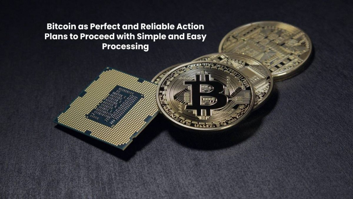 Bitcoin as Perfect and Reliable Action Plans to Proceed with Simple and Easy Processing