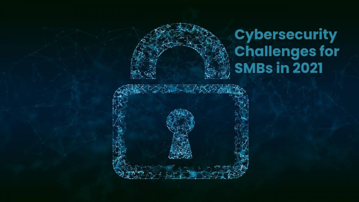 Cybersecurity Challenges for SMBs in 2021
