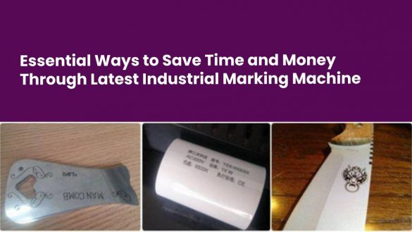 Essential Ways to Save Time and Money Through Latest Industrial Marking Machine