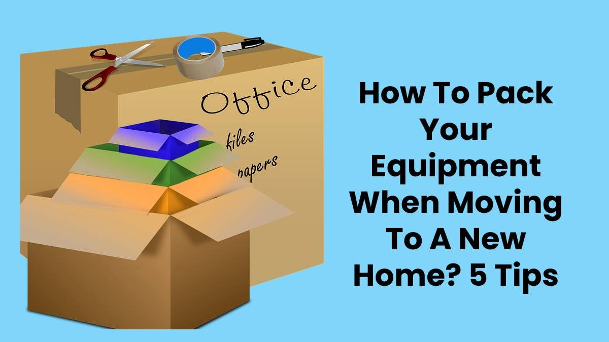 How To Pack Your Equipment When Moving To A New Home? 5 Tips