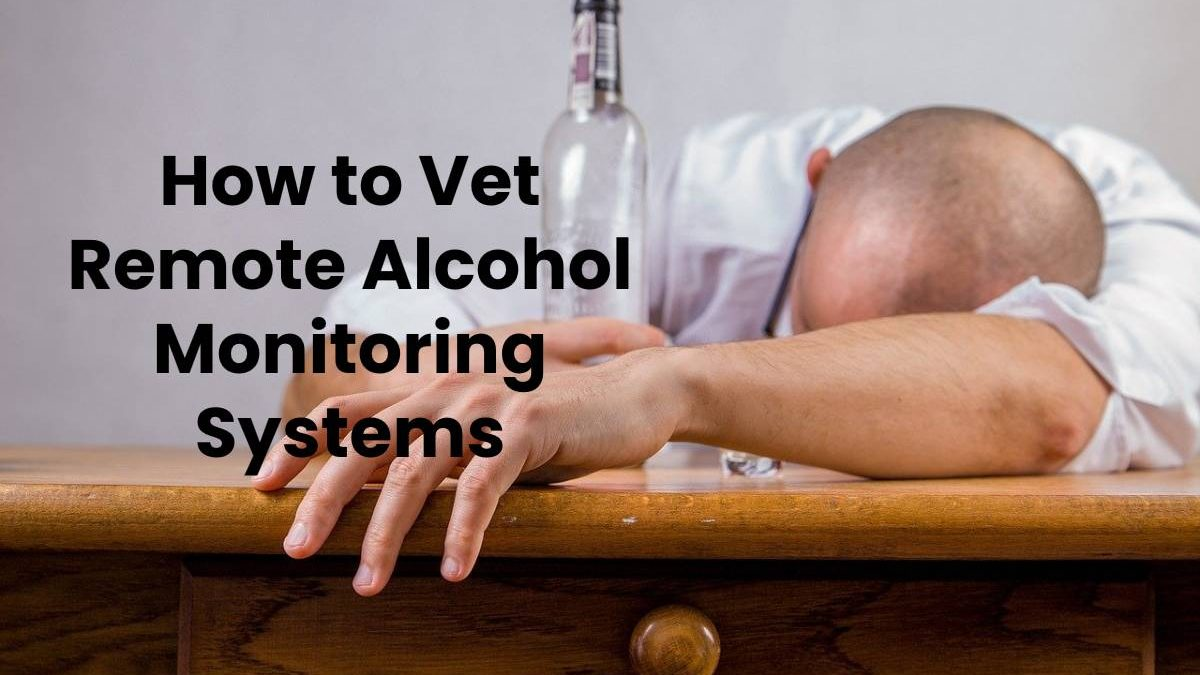 How to Vet Remote Alcohol Monitoring Systems