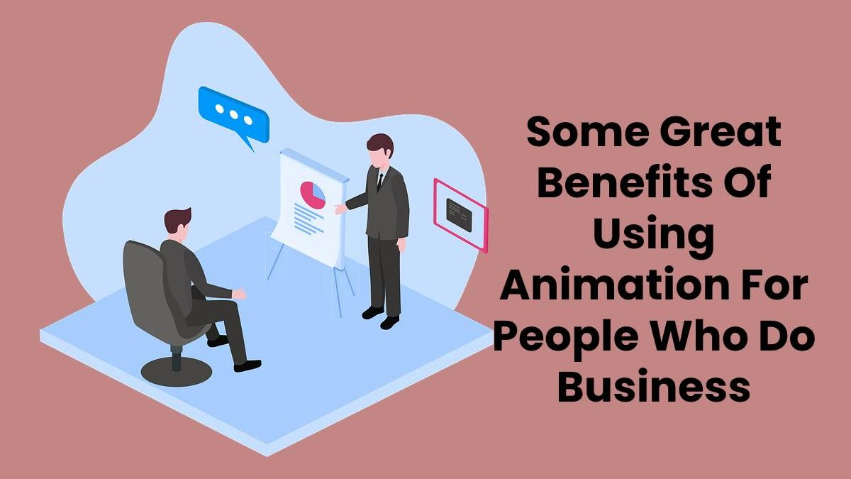 Some Great Benefits Of Using Animation For People Who Do Business