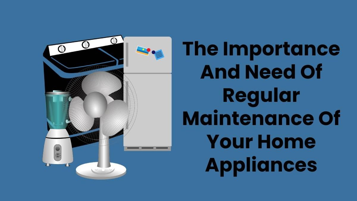 The Importance And Need Of Regular Maintenance Of Your Home Appliances