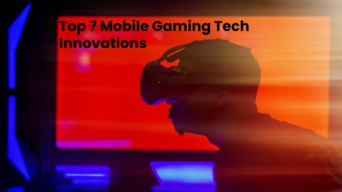 Top 7 Mobile Gaming Tech Innovations