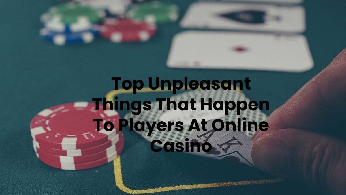 Top Unpleasant Things That Happen To Players At Online Casino
