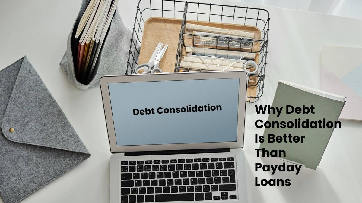 Why Debt Consolidation Is Better Than Payday Loans