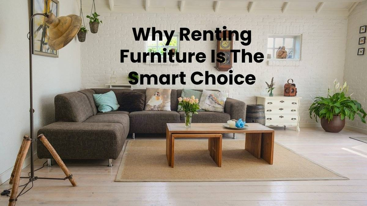 Why Renting Furniture Is The Smart Choice