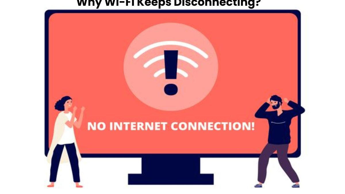 Why Wi-Fi Keeps Disconnecting?