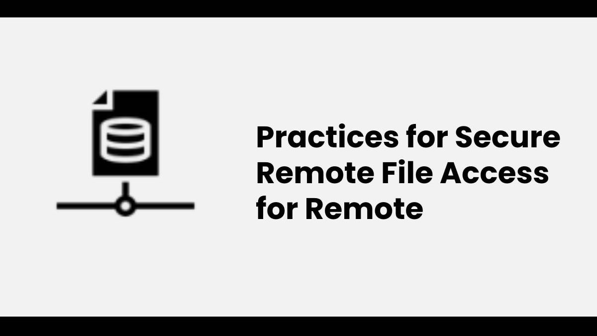 Practices for Secure Remote File Access for Remote Employees