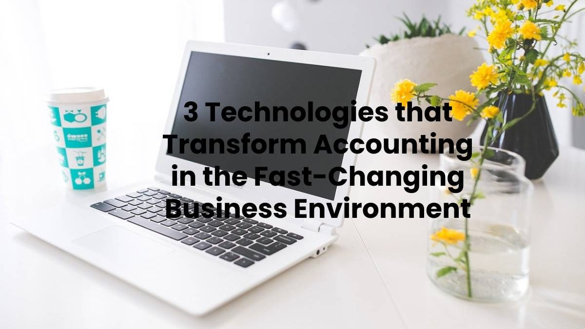 3 Technologies that Transform Accounting in the Fast-Changing Business Environment