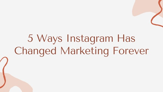 5 Ways Instagram Has Changed Marketing Forever