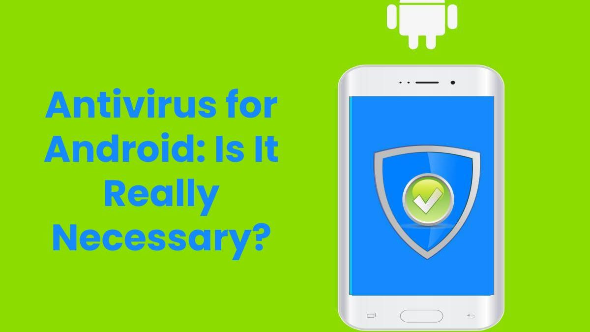 Antivirus for Android: Is It Really Necessary?