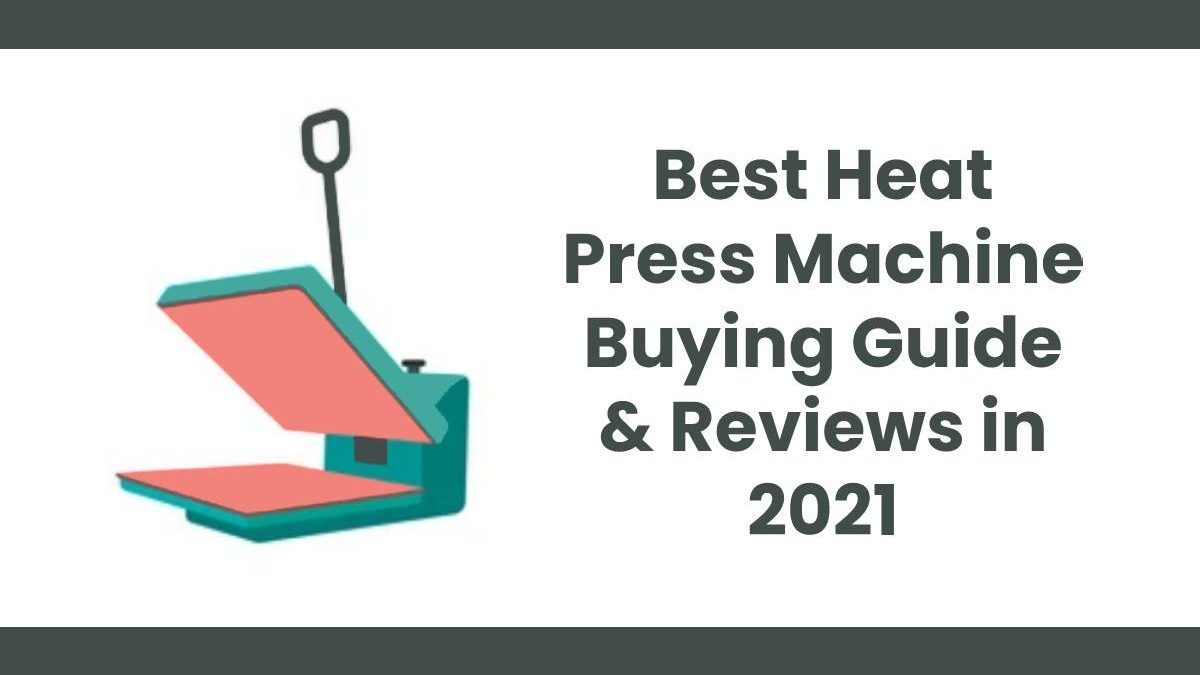 Best Heat Press Machine Buying Guide & Reviews in 2021