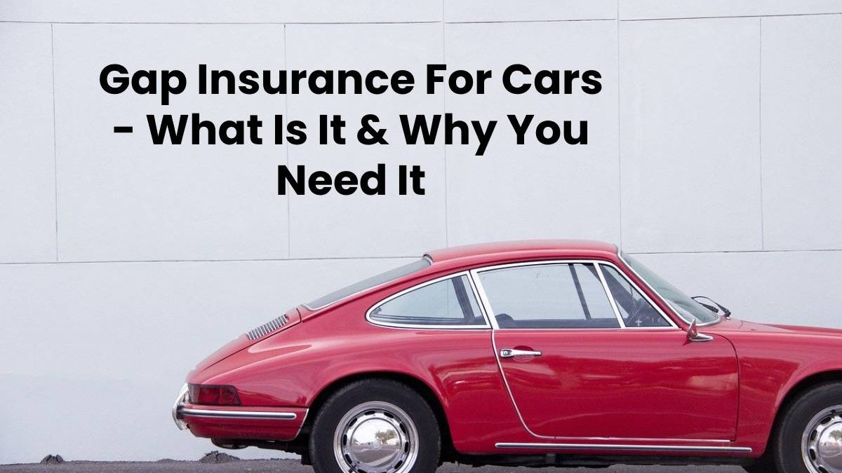 Gap Insurance For Cars – What Is It & Why You Need It