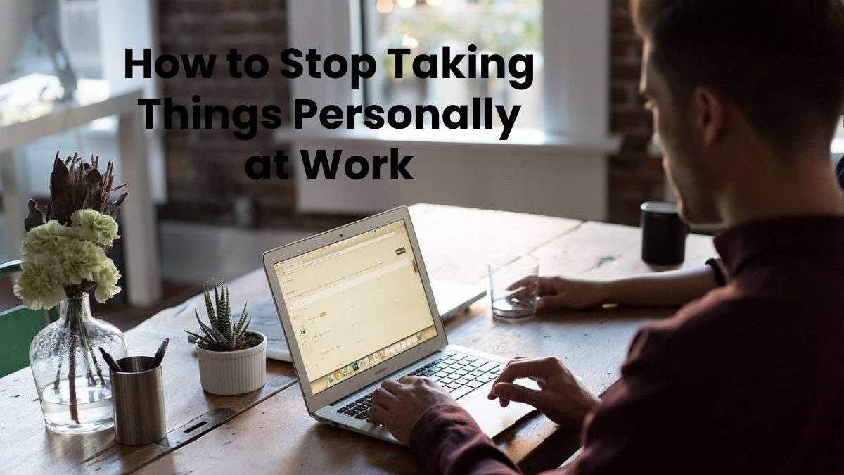 How to Stop Taking Things Personally at Work
