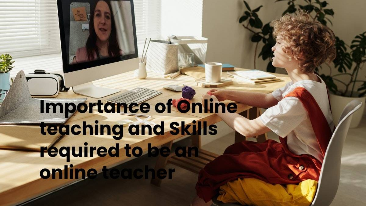 Importance of Online teaching and Skills required to be an online teacher