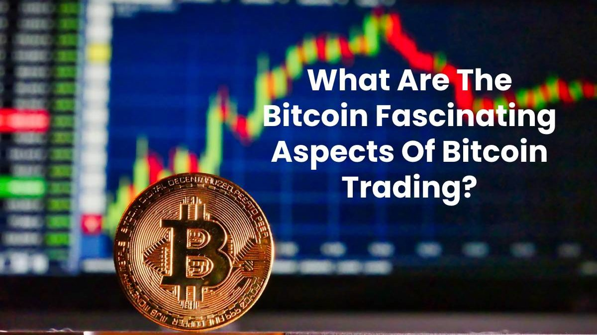 What Are The Bitcoin Fascinating Aspects Of Bitcoin Trading?