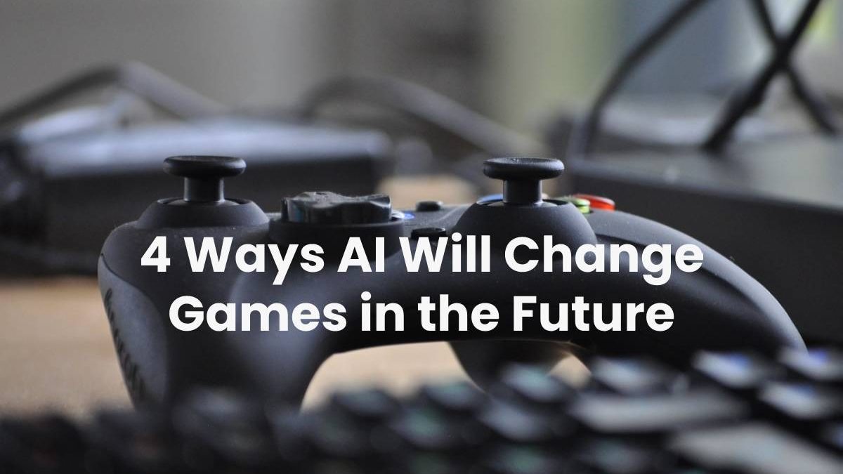 4 Ways AI Will Change Games in the Future